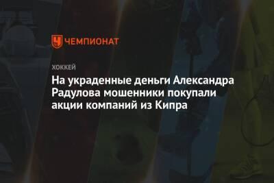 На украденные деньги Александра Радулова мошенники покупали акции компаний из Кипра