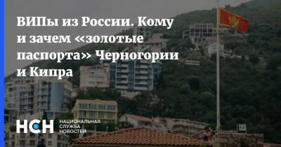 ВИПы из России. Кому и зачем «золотые паспорта» Черногории и Кипра