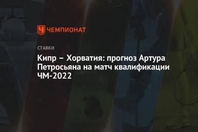 Кипр – Хорватия: прогноз Артура Петросьяна на матч квалификации ЧМ-2022