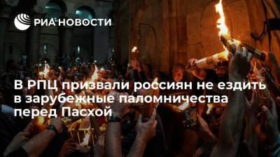 В РПЦ призвали россиян не ездить в зарубежные паломничества перед Пасхой