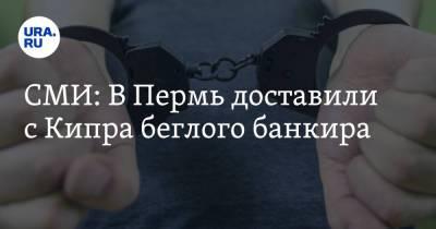 СМИ: В Пермь доставили с Кипра беглого банкира