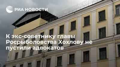 К экс-советнику главы Росрыболовства Хохлову не пустили адвокатов