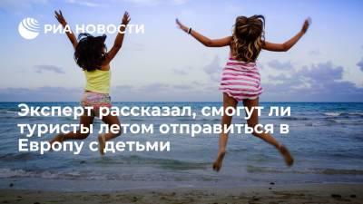 Эксперт рассказал, смогут ли туристы летом отправиться в Европу с детьми