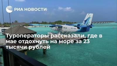 Туроператоры рассказали, где в мае отдохнуть на море за 23 тысячи рублей
