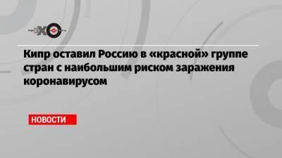 Кипр оставил Россию в «красной» группе стран с наибольшим риском заражения коронавирусом