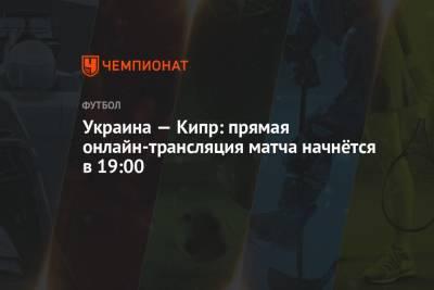 Украина — Кипр: прямая онлайн-трансляция матча начнётся в 19:00