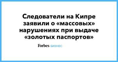 Следователи на Кипре заявили о «массовых» нарушениях при выдаче «золотых паспортов»