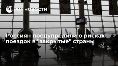 """Россиян предупредили о рисках поездок в """"закрытые"""" страны"""