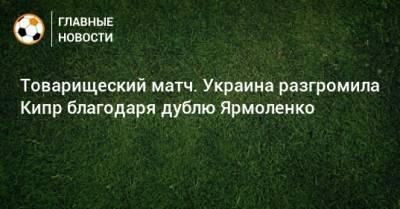 Товарищеский матч. Украина разгромила Кипр благодаря дублю Ярмоленко