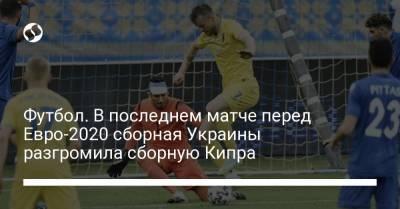 Футбол. В последнем матче перед Евро-2020 сборная Украины разгромила сборную Кипра