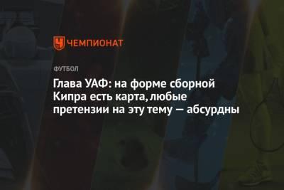 Глава УАФ: на форме сборной Кипра есть карта, любые претензии на эту тему — абсурдны