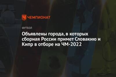 Объявлены города, в которых сборная России примет Словакию и Кипр в отборе на ЧМ-2022