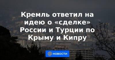 Кремль ответил на идею о «сделке» России и Турции по Крыму и Кипру