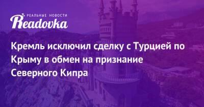 Кремль исключил сделку с Турцией по Крыму в обмен на признание Северного Кипра