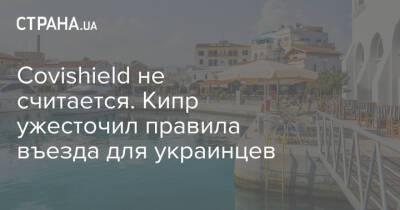 Covishield не считается. Кипр ужесточил правила въезда для украинцев