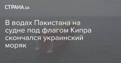 В водах Пакистана на судне под флагом Кипра скончался украинский моряк