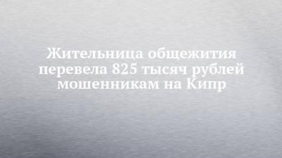 Жительница общежития перевела 825 тысяч рублей мошенникам на Кипр