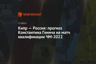 Кипр — Россия: прогноз Константина Генича на матч квалификации ЧМ-2022