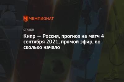 Кипр — Россия, прогноз на матч 4 сентября 2021, прямой эфир, во сколько начало