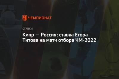 Кипр — Россия: ставка Егора Титова на матч отбора ЧМ-2022