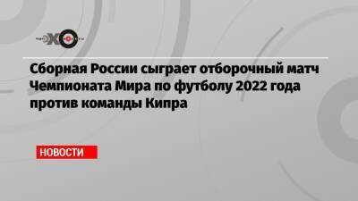 Сборная России сыграет отборочный матч Чемпионата Мира по футболу 2022 года против команды Кипра