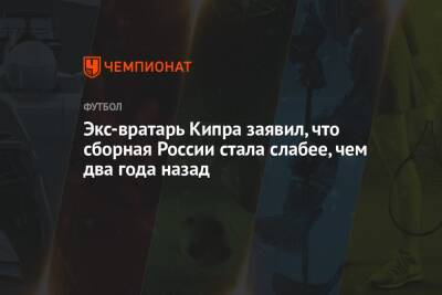 Экс-вратарь Кипра заявил, что сборная России стала слабее, чем два года назад