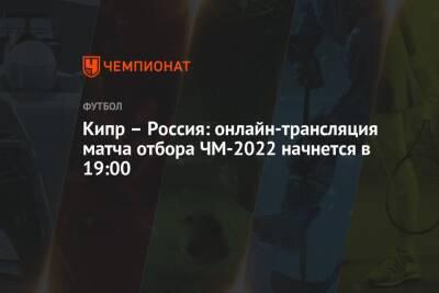 Кипр – Россия: онлайн-трансляция матча, отбор ЧМ-2022, время начала, где смотреть онлайн Кипр – Россия