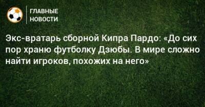 Экс-вратарь сборной Кипра Пардо: «До сих пор храню футболку Дзюбы. В мире сложно найти игроков, похожих на него»