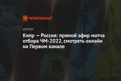 Кипр — Россия: смотреть онлайн, прямая трансляция матча на Первом канале, прямой эфир отбора ЧМ-2022