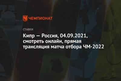 Кипр — Россия, 04.09.2021, смотреть онлайн, прямая трансляция матча отбора ЧМ-2022