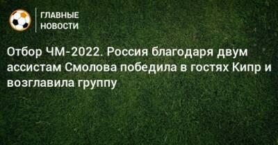 Отбор ЧМ-2022. Россия благодаря двум ассистам Смолова победила в гостях Кипр и возглавила группу