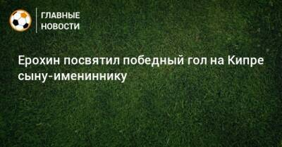 Ерохин посвятил победный гол на Кипре сыну-имениннику