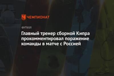 Главный тренер сборной Кипра прокомментировал поражение команды в матче с Россией