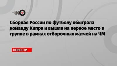 Сборная России по футболу обыграла команду Кипра и вышла на первое место в группе в рамках отборочных матчей на ЧМ