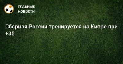 Сборная России тренируется на Кипре при +35