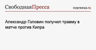 Александр Головин получил травму в матче против Кипра