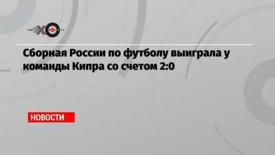 Сборная России по футболу выиграла у команды Кипра со счетом 2:0