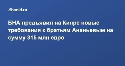 БНА предъявил на Кипре новые требования к братьям Ананьевым на сумму 315 млн евро